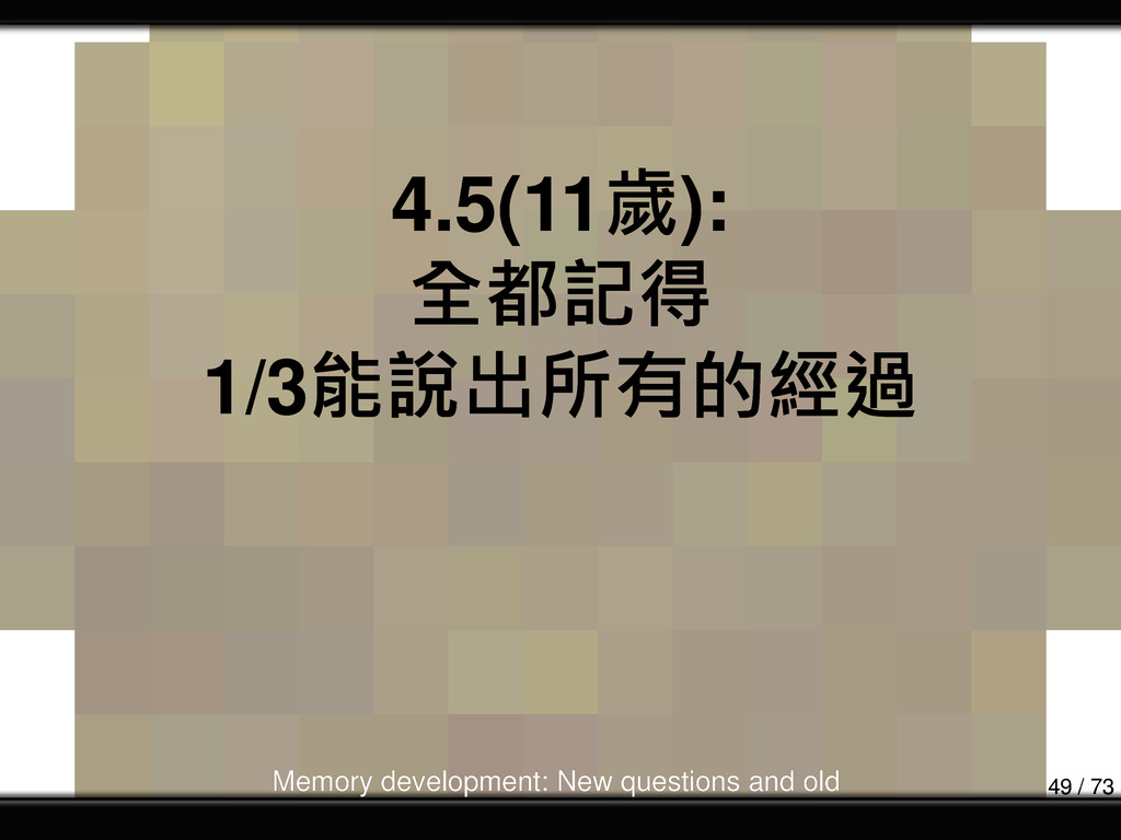 4.5(11歲): 全都記得 1/3能說出所有的經過 Memory development: ...