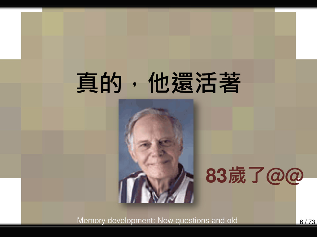 真的,他還活著 83歲了@@ Memory development: New question...