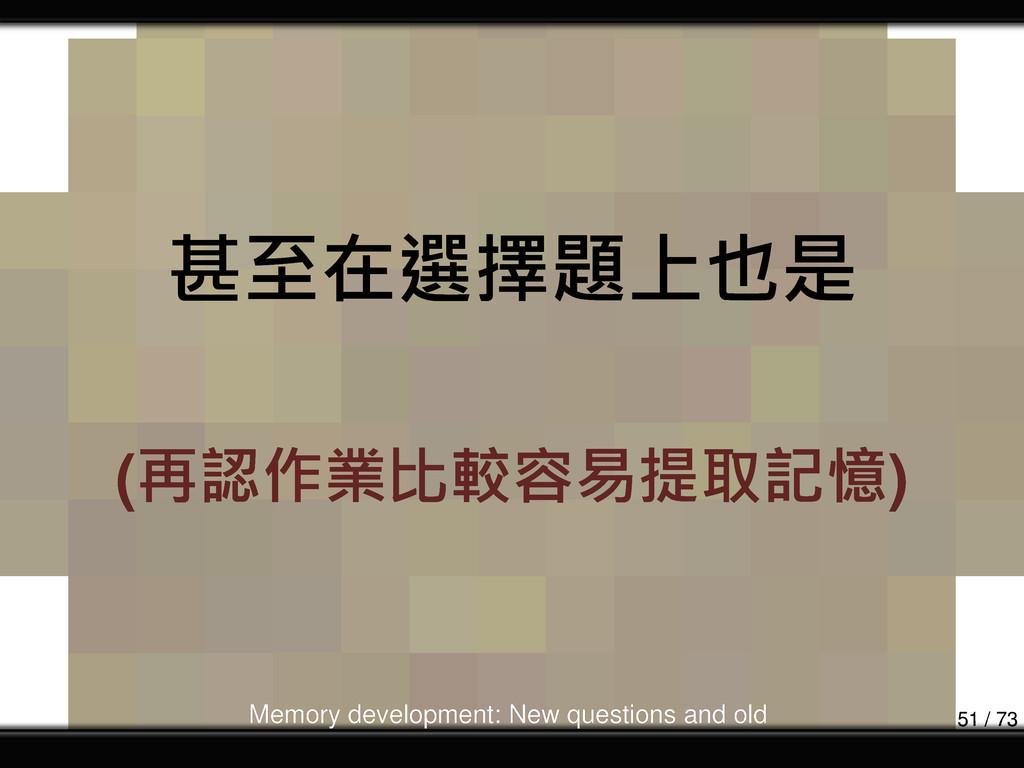 甚至在選擇題上也是 (再認作業比較容易提取記憶) Memory development: Ne...