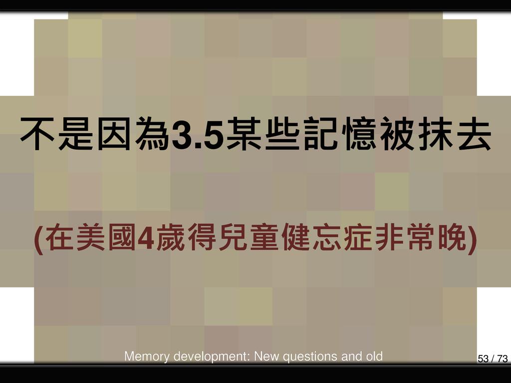 不是因為3.5某些記憶被抹去 (在美國4歲得兒童健忘症非常晚) Memory developm...