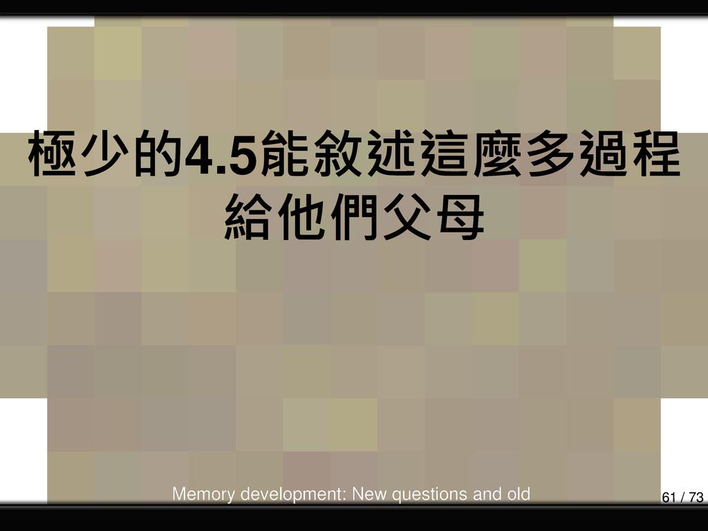 極少的4.5能敘述這麼多過程 給他們父母 Memory development: New qu...