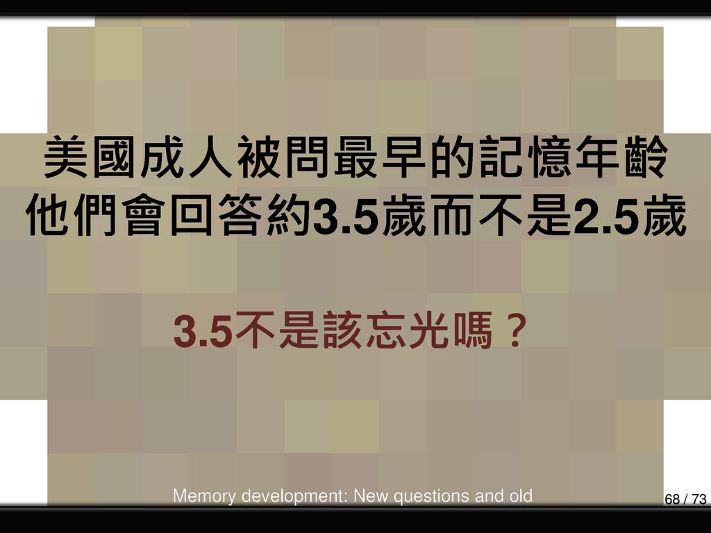 美國成人被問最早的記憶年齡 他們會回答約3.5歲而不是2.5歲 3.5不是該忘光嗎? Memo...