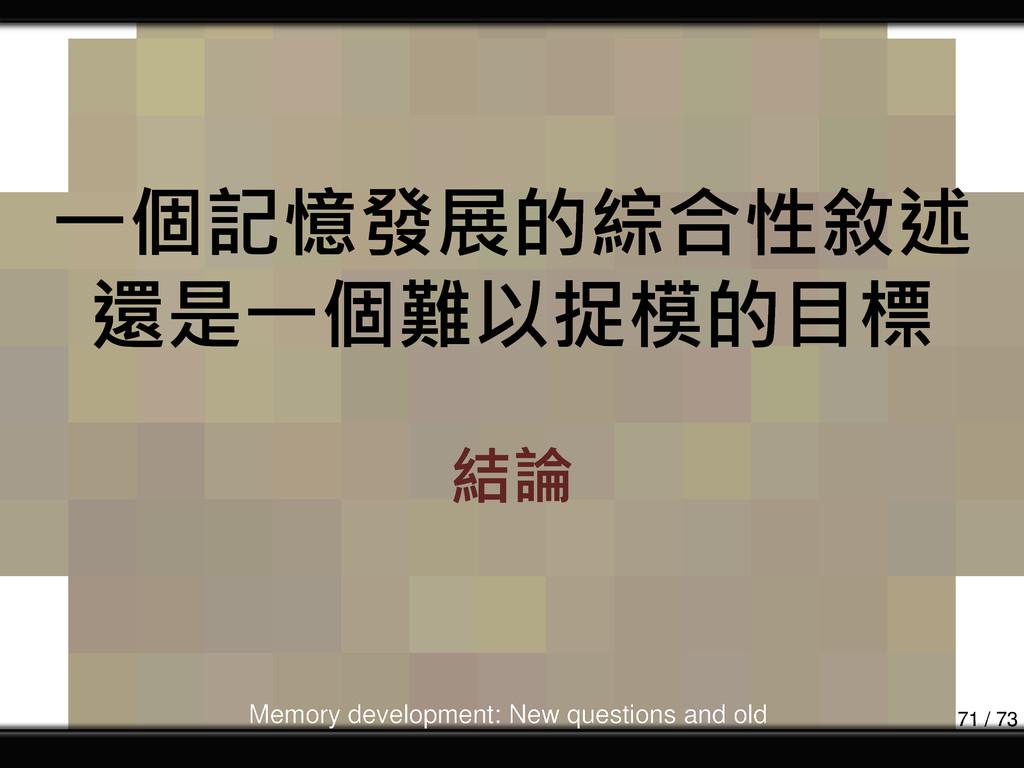 一個記憶發展的綜合性敘述 還是一個難以捉模的目標 結論 Memory development:...