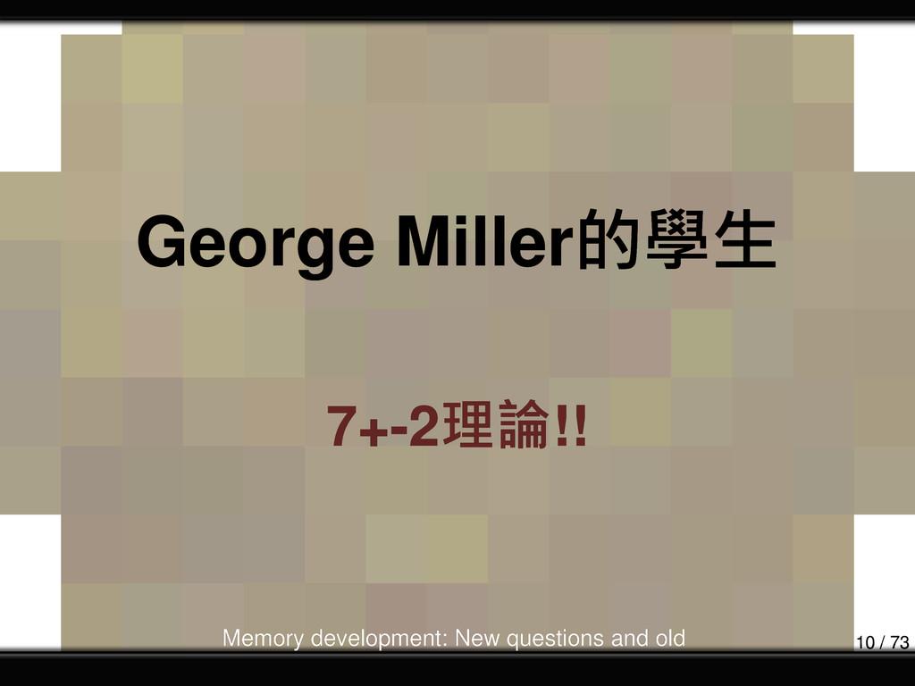George Miller的學生 7+-2理論!! Memory development: N...