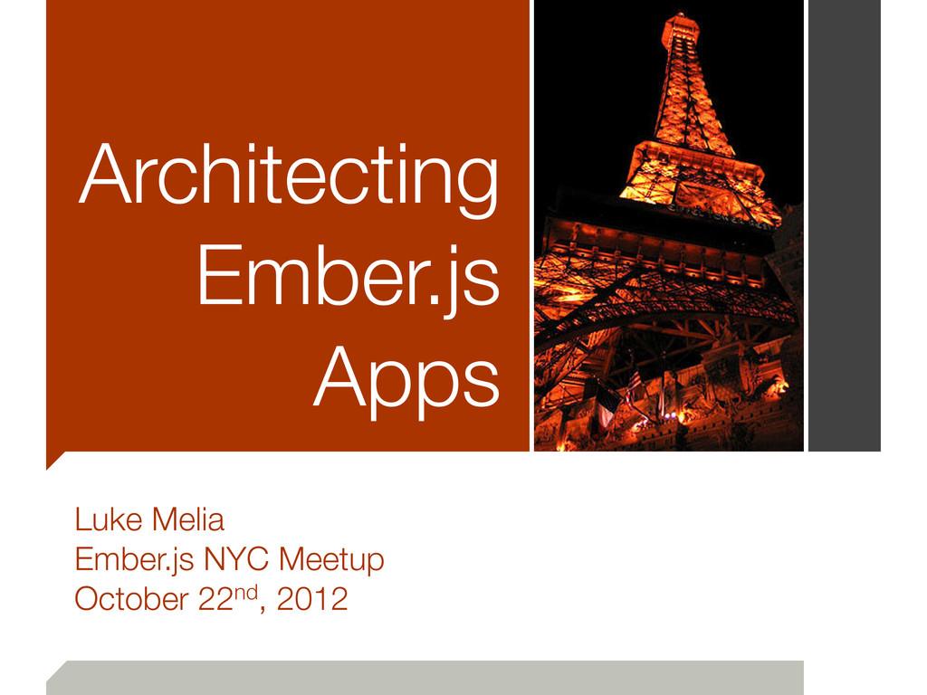 Architecting Ember.js Apps Luke Melia Ember.js ...