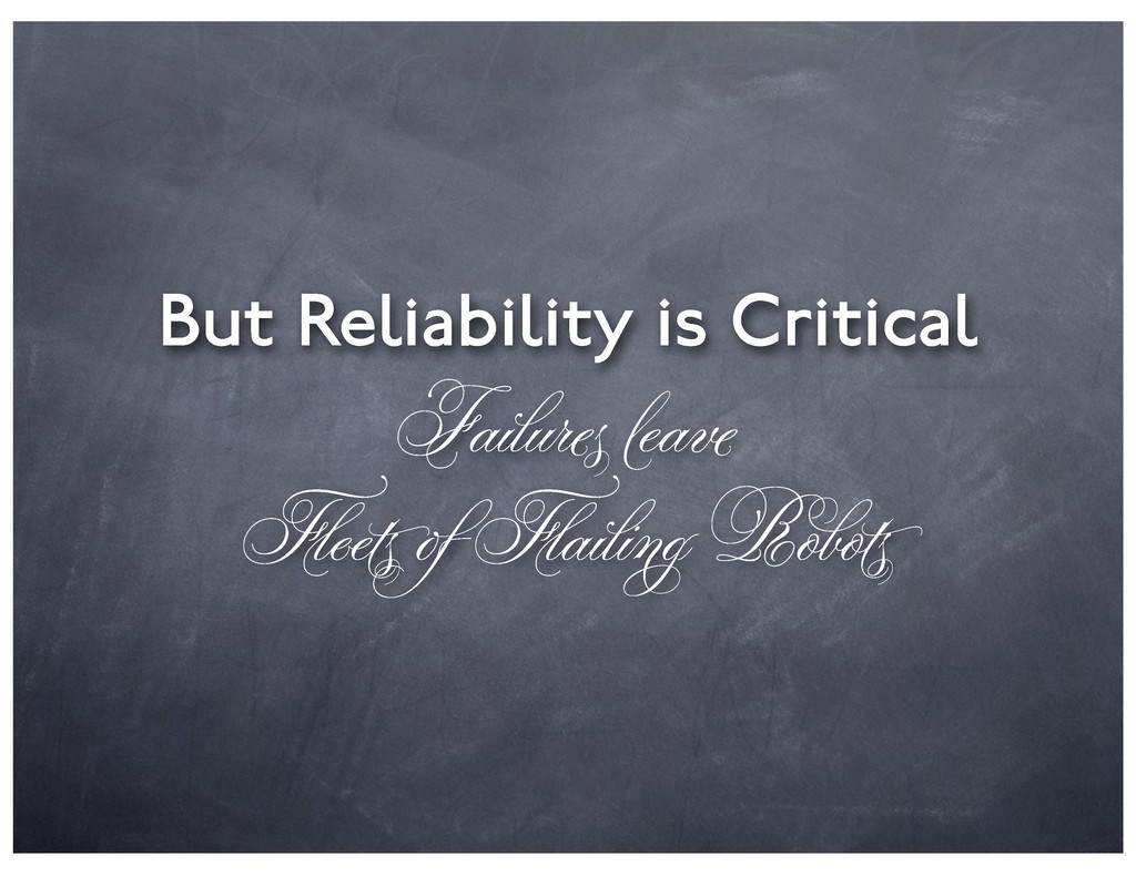 But Reliability is Critical