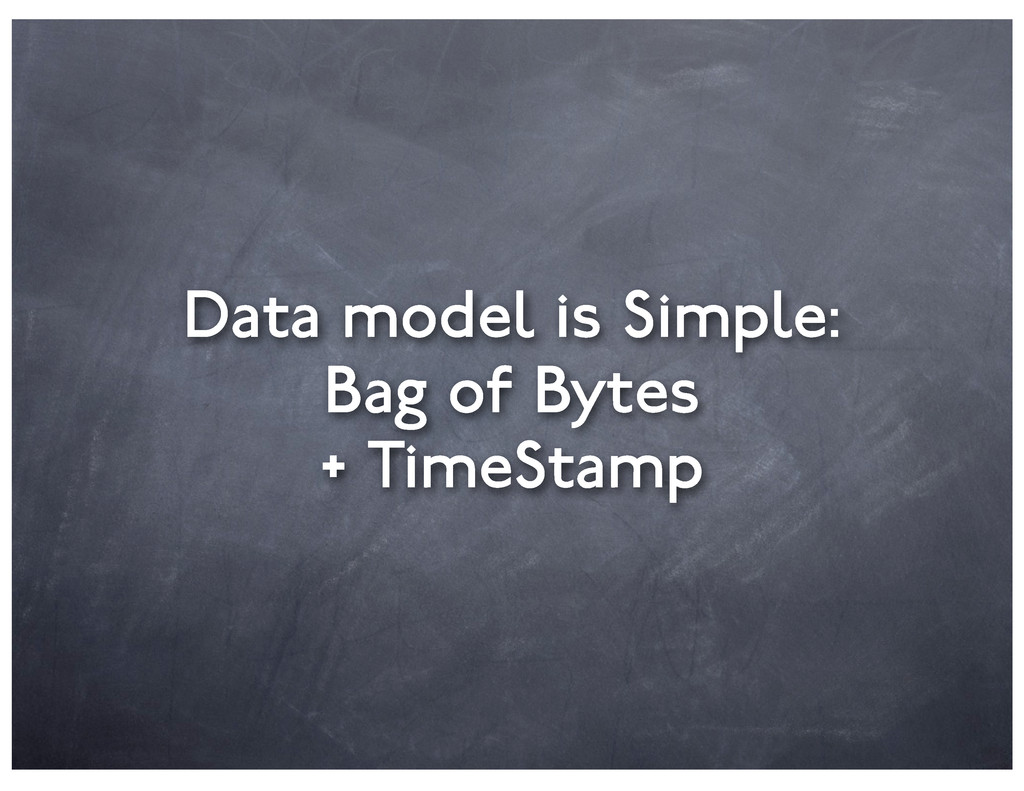 Data model is Simple: Bag of Bytes + TimeStamp