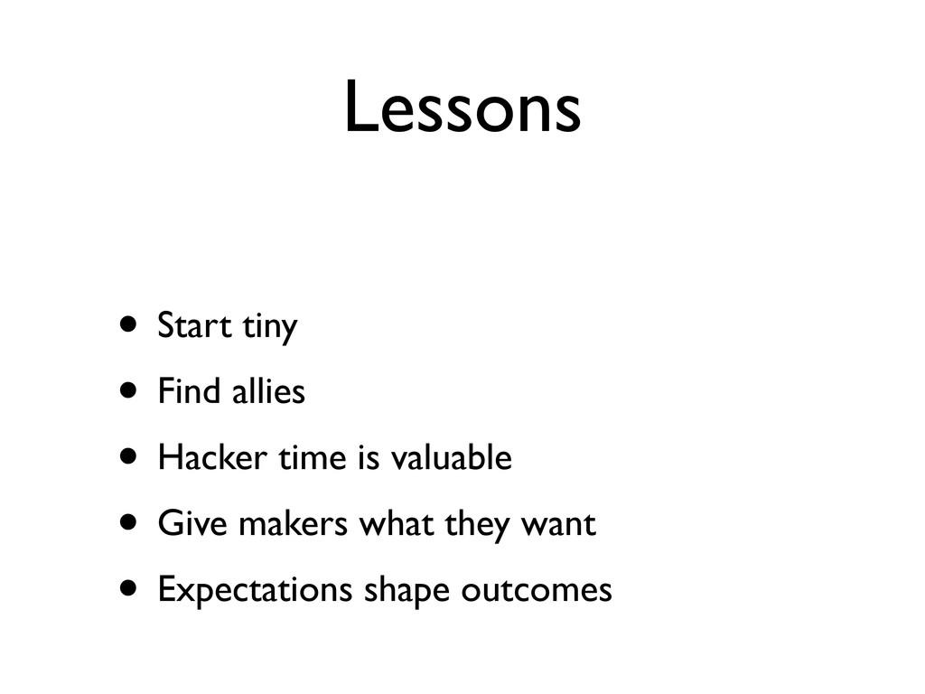 Lessons • Start tiny • Find allies • Hacker tim...