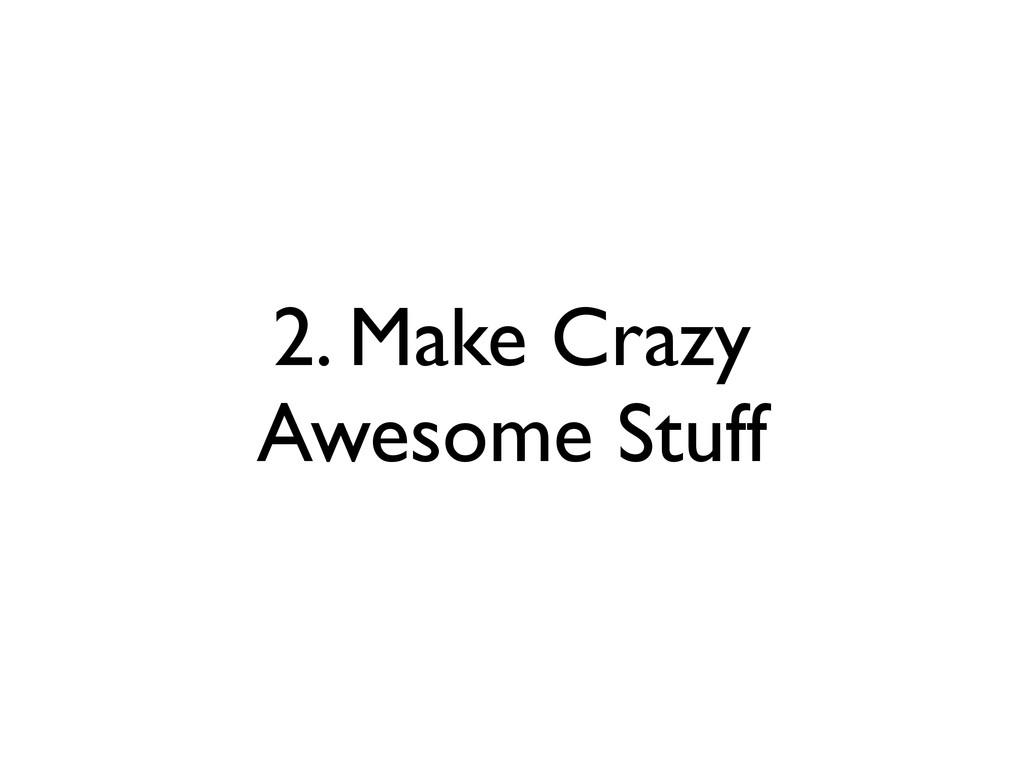 2. Make Crazy Awesome Stuff