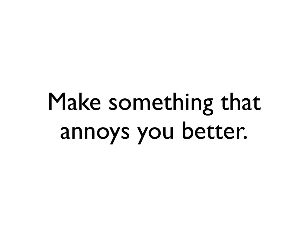 Make something that annoys you better.