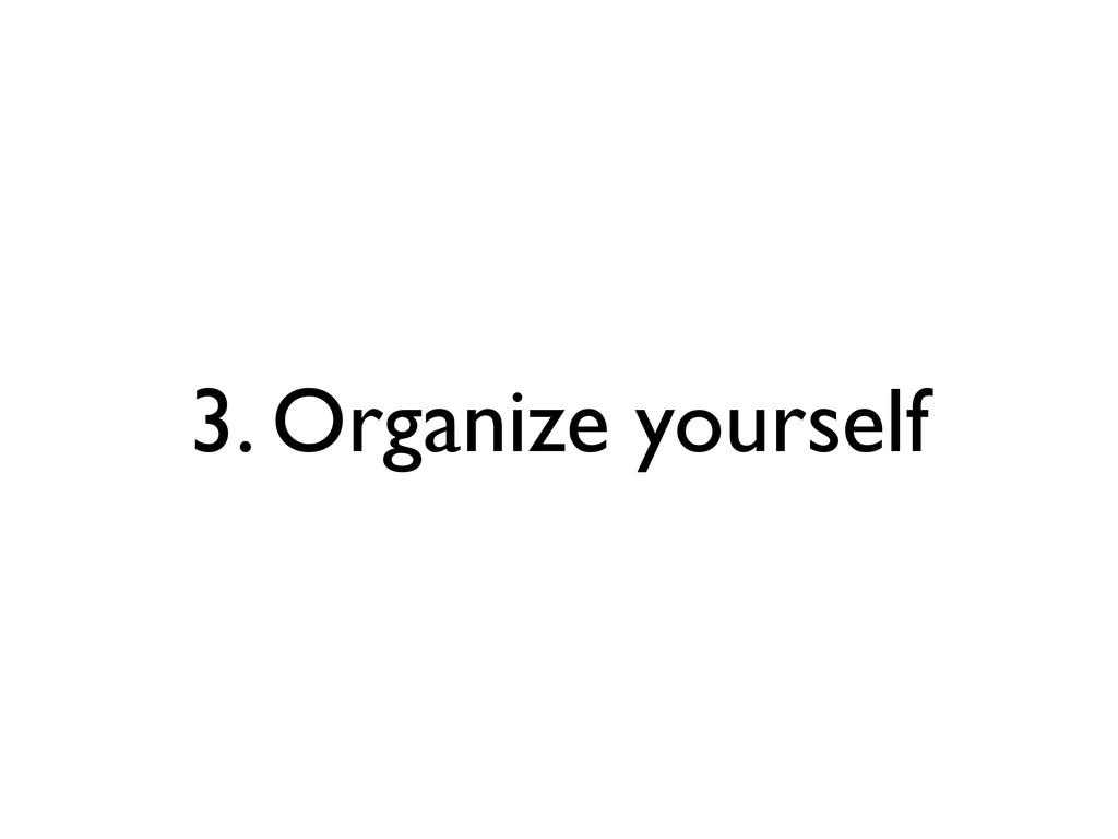 3. Organize yourself
