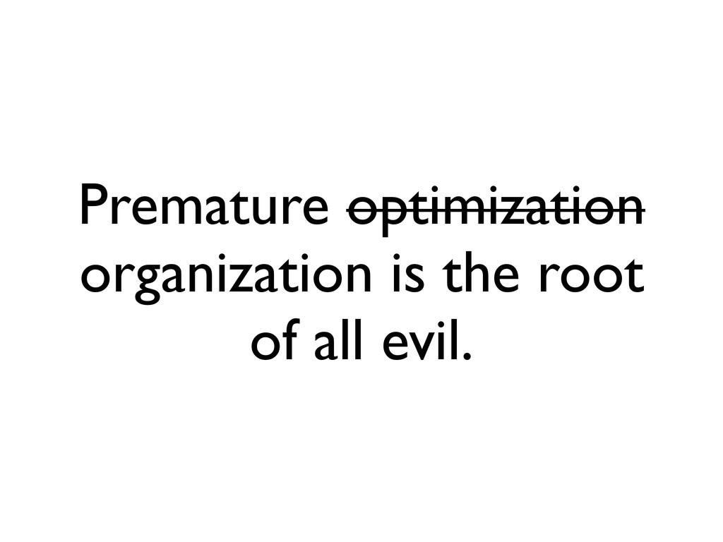 Premature optimization organization is the root...