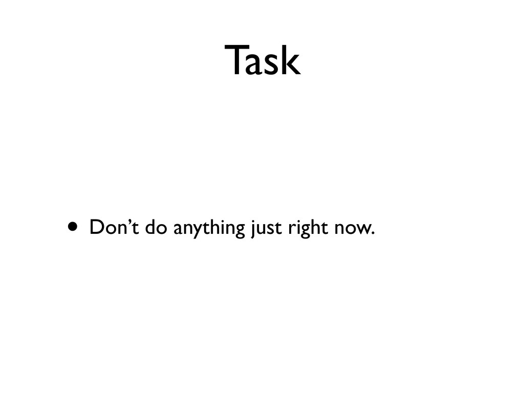 Task • Don't do anything just right now.