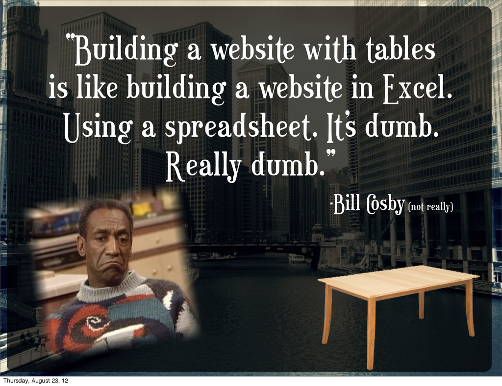 """""""Building a website with tables is like buildin..."""