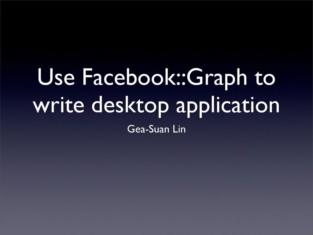Use Facebook::Graph to write desktop applicatio...
