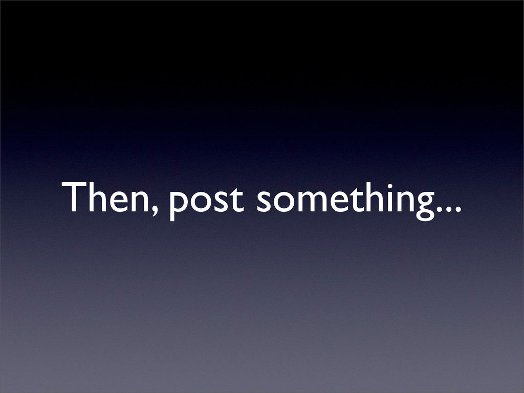 Then, post something...