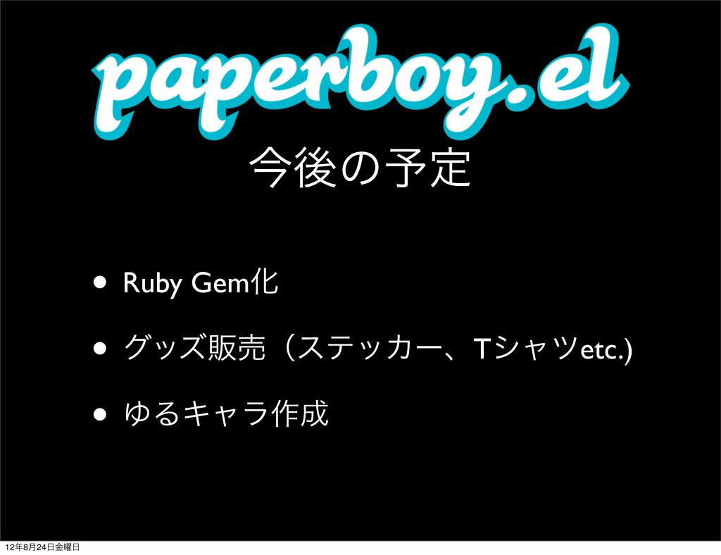 ࠓޙͷ༧ఆ • Ruby GemԽ • άοζൢചʢεςοΧʔɺTγϟπetc.) • ΏΔΩ...