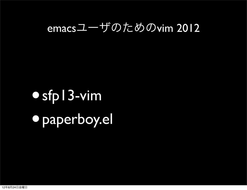 emacsϢʔβͷͨΊͷvim 2012 •sfp13-vim •paperboy.el 12...