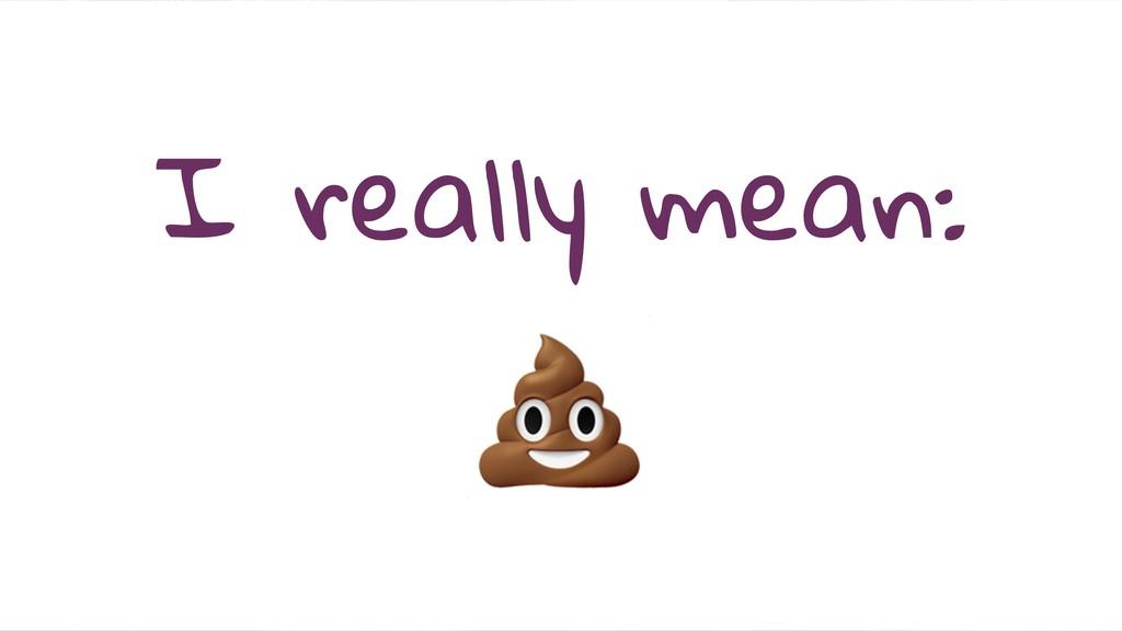 I really mean: