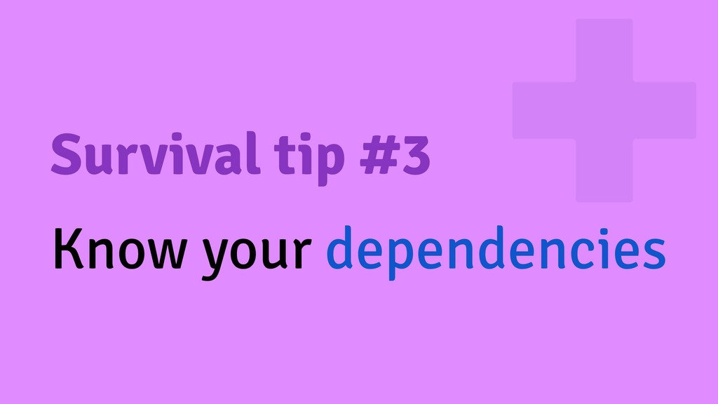 Survival tip #3 Know your dependencies