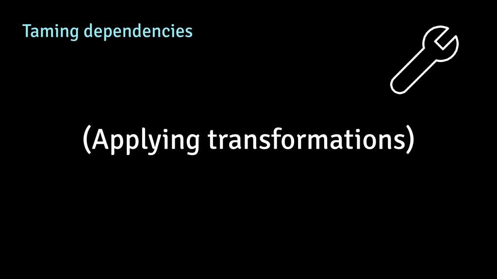 Taming dependencies (Applying transformations)