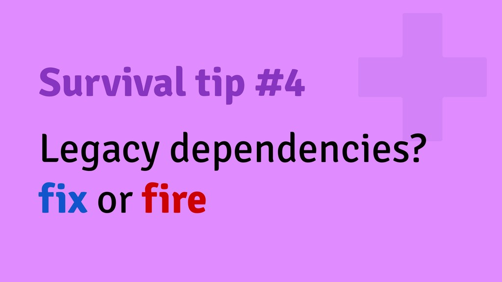 Survival tip #4 Legacy dependencies? fix or fire