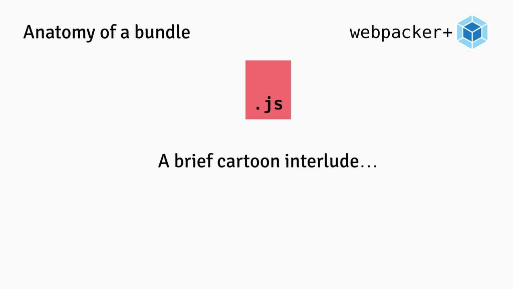 webpacker+ Anatomy of a bundle .js A brief cart...