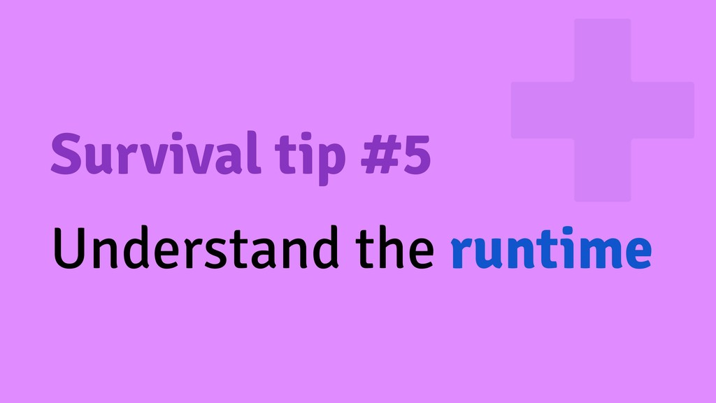 Survival tip #5 Understand the runtime