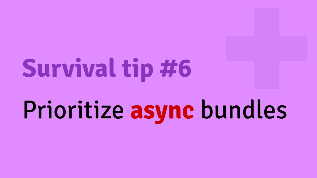 Survival tip #6 Prioritize async bundles