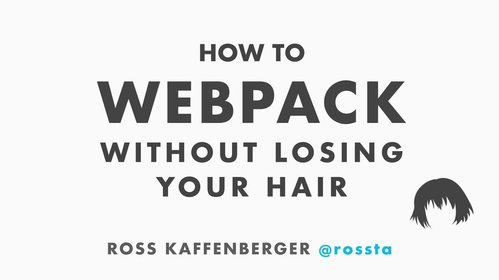 ROSS KAFFENBERGER @rossta WEBPACK WIT HOUT LOSI...