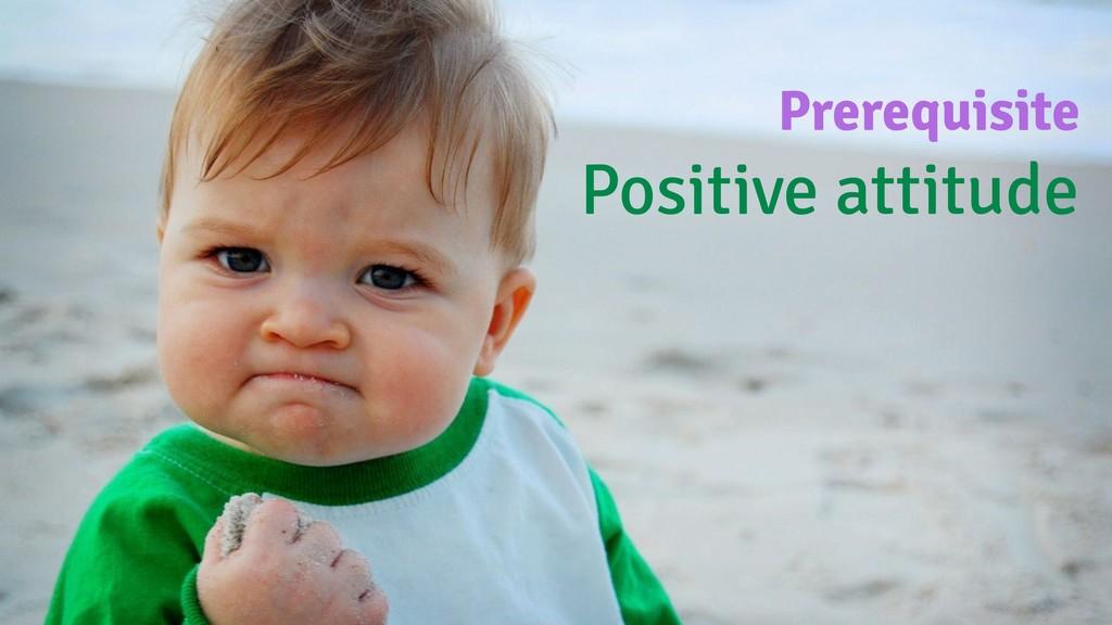 Prerequisite Positive attitude