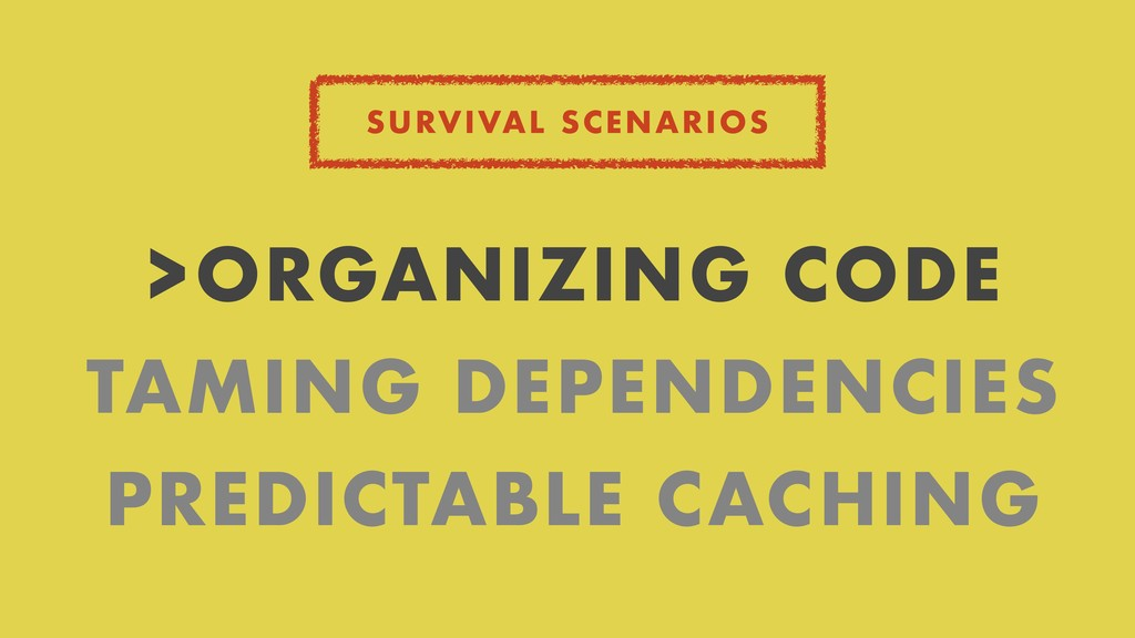 SURVIVAL SCENARIOS >ORGANIZING CODE TAMING DEPE...