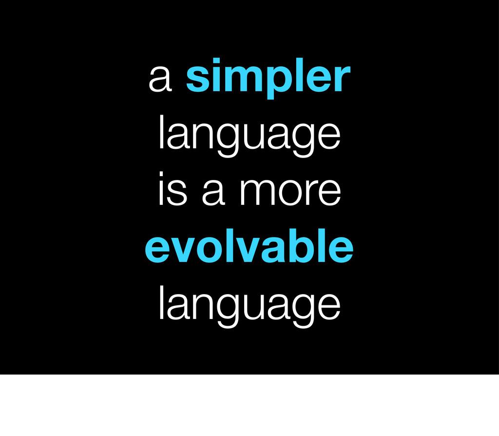 a simpler language is a more evolvable language