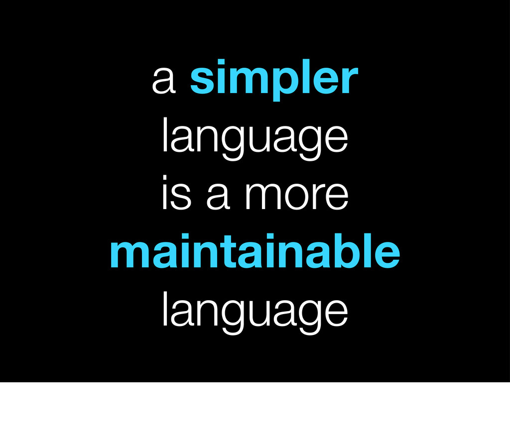 a simpler language is a more maintainable langu...