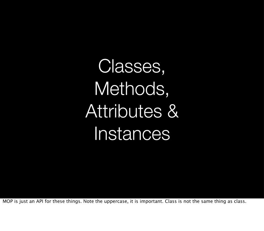 Classes, Methods, Attributes & Instances MOP is...