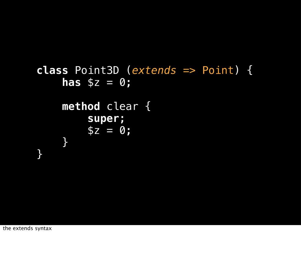 class Point3D (extends => Point) { has $z = 0; ...
