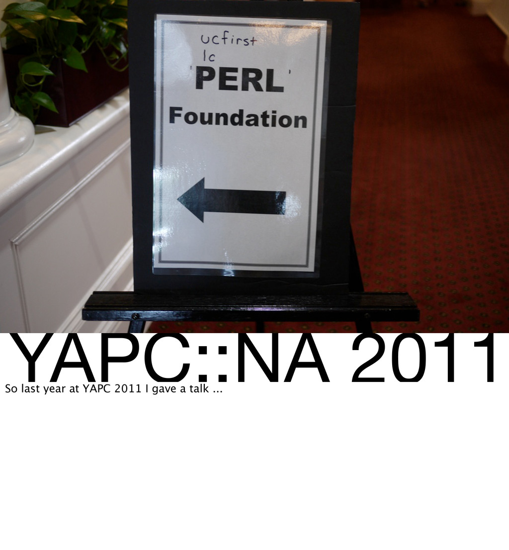 YAPC::NA 2011 So last year at YAPC 2011 I gave ...