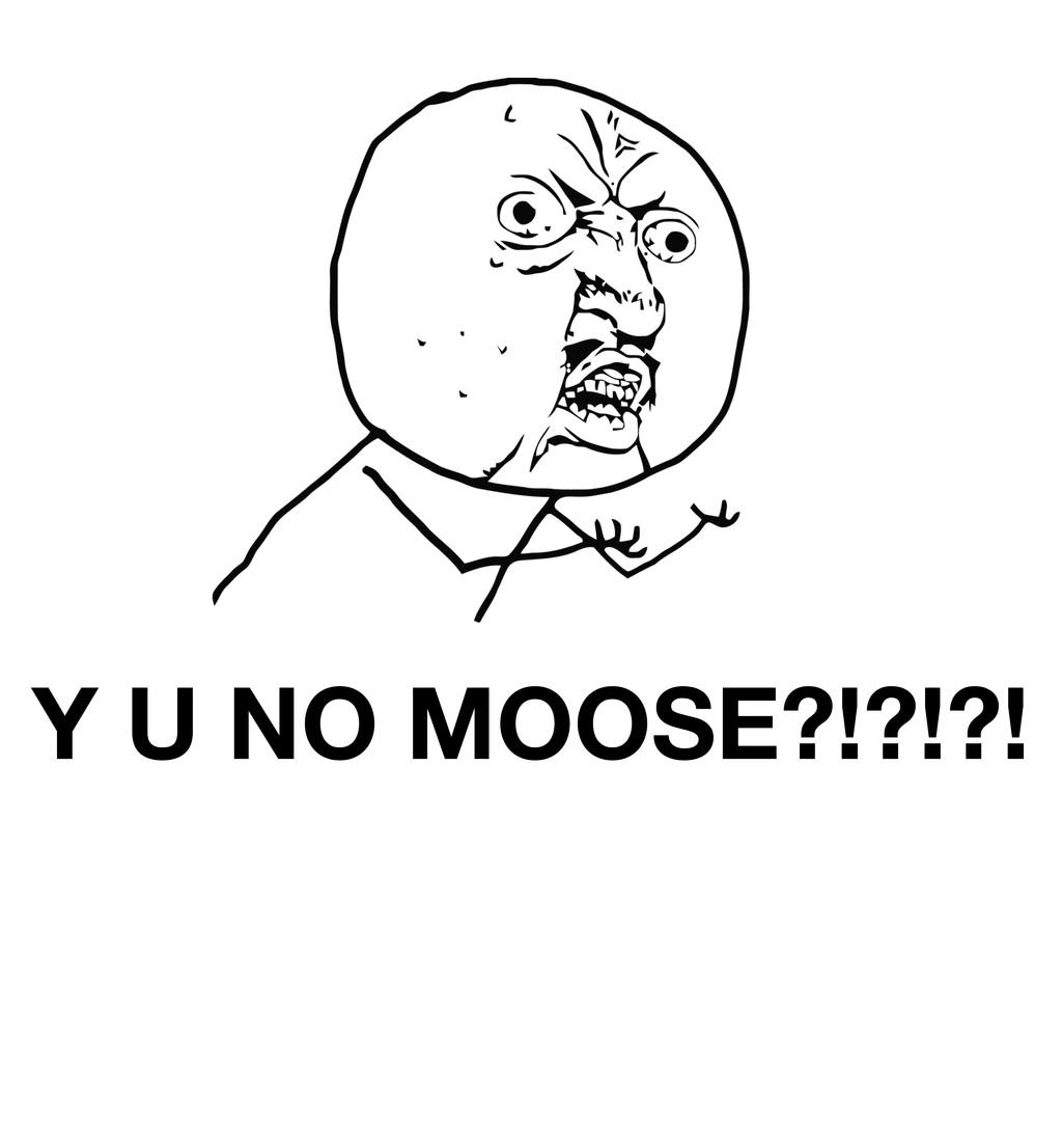 Y U NO MOOSE?!?!?!