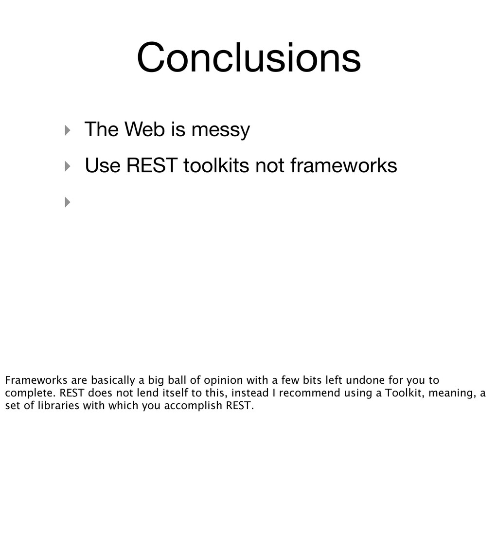 Conclusions ‣ The Web is messy ‣ Use REST toolk...