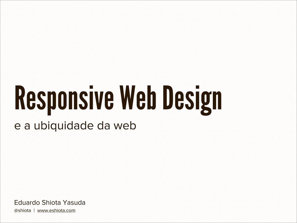 Responsive Web Design Eduardo Shiota Yasuda @sh...