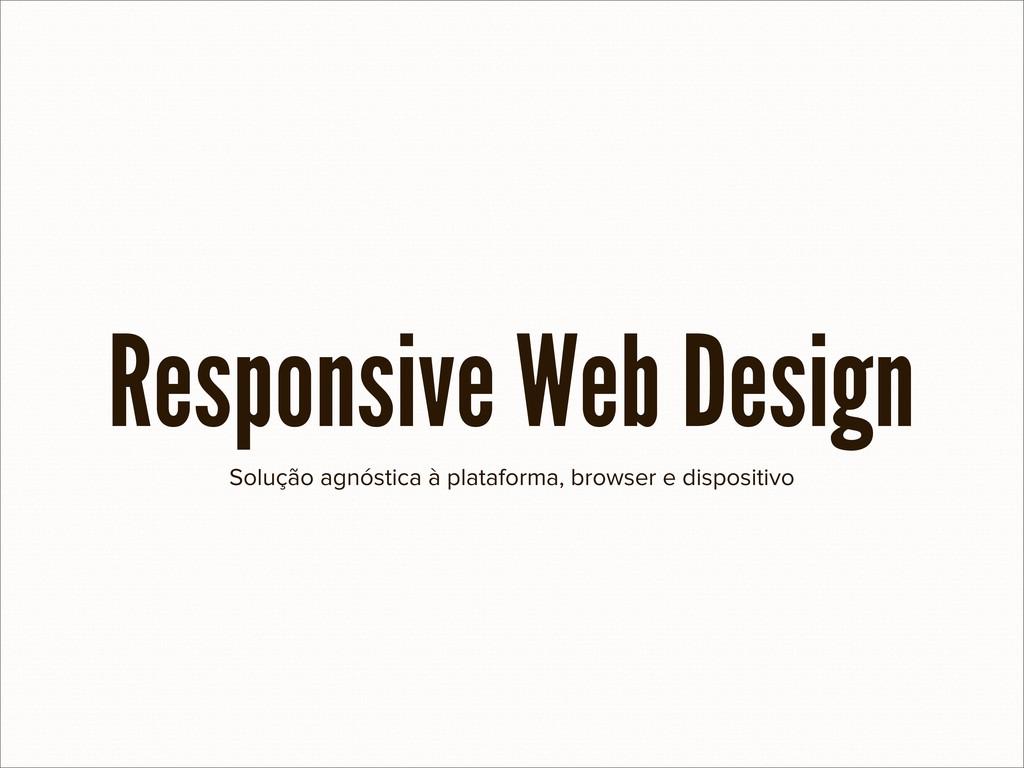 Solução agnóstica à plataforma, browser e dispo...