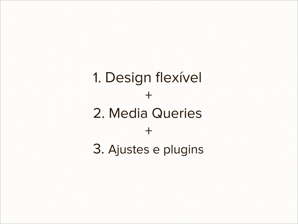 1. Design flexível + 2. Media Queries + 3. Ajust...