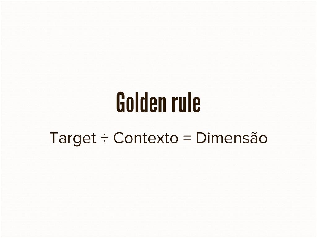 Target ÷ Contexto = Dimensão Golden rule