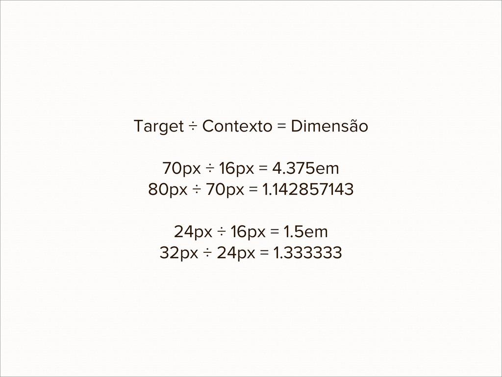 Target ÷ Contexto = Dimensão 70px ÷ 16px = 4.37...