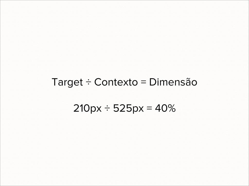 Target ÷ Contexto = Dimensão 210px ÷ 525px = 40%