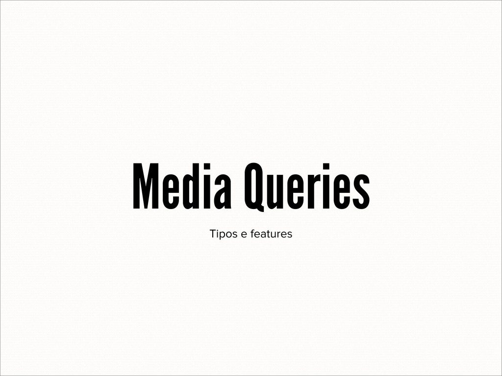 Tipos e features Media Queries