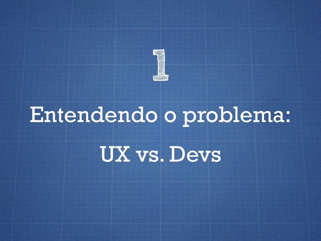 Entendendo o problema: 1 UX vs. Devs