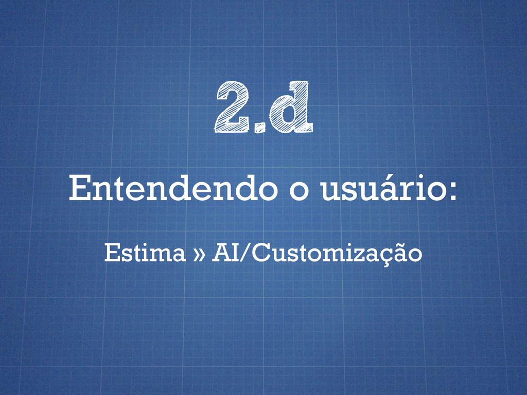 Entendendo o usuário: 2.d Estima » AI/Customiza...