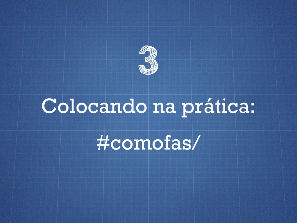 Colocando na prática: 3 #comofas/