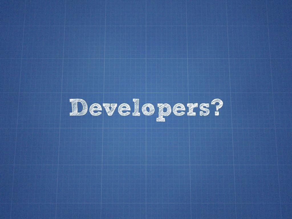 Developers?